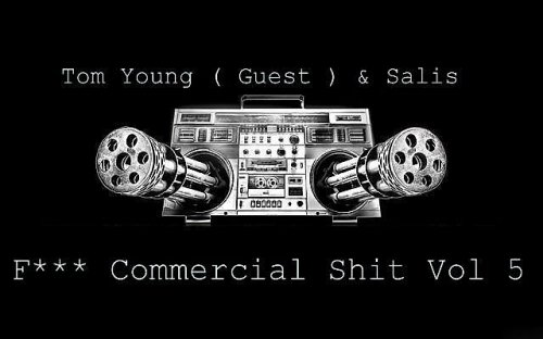 Fuck Commercial Shit Vol 5 - Tom Young (Guest) & Salis