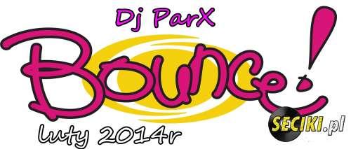DJ ParX - Bounce! Bounce! Bounce! 08.02.2014r (seciki.pl)