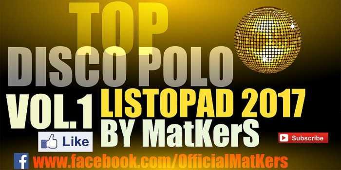 🔥 TOP 🔥 DISCO POLO 🔥 VOL 1 ✔ LISTOPAD 2017 ♫ By MatKers ♫